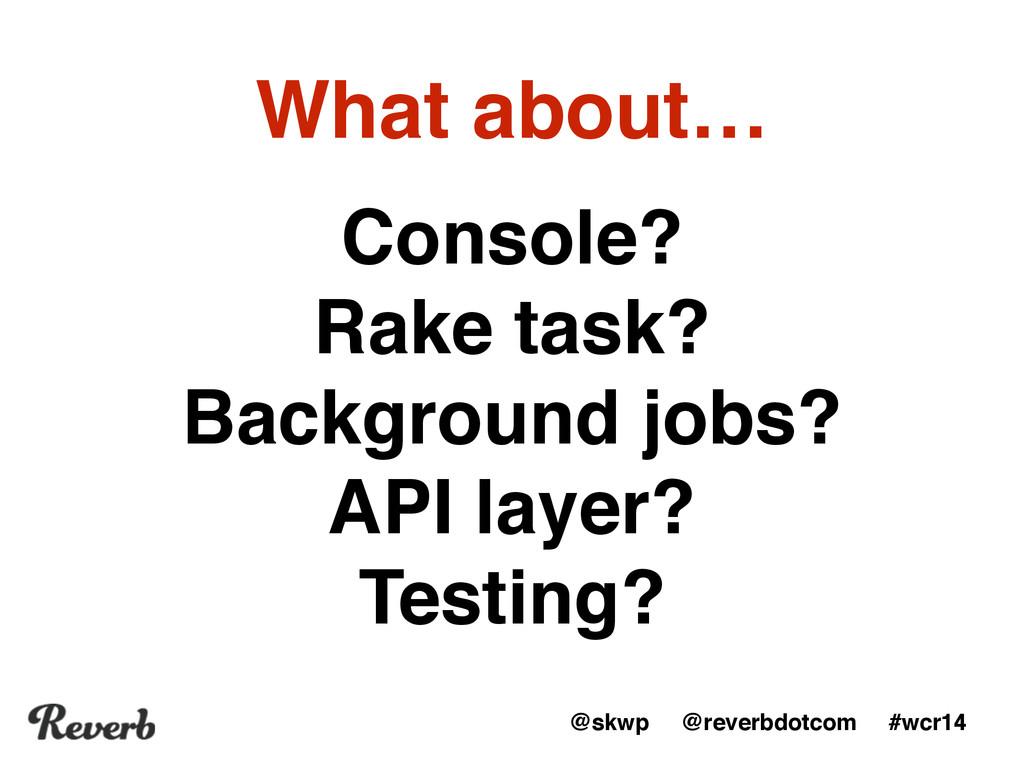 """@skwp @reverbdotcom #wcr14 Console?"""" Rake task?..."""