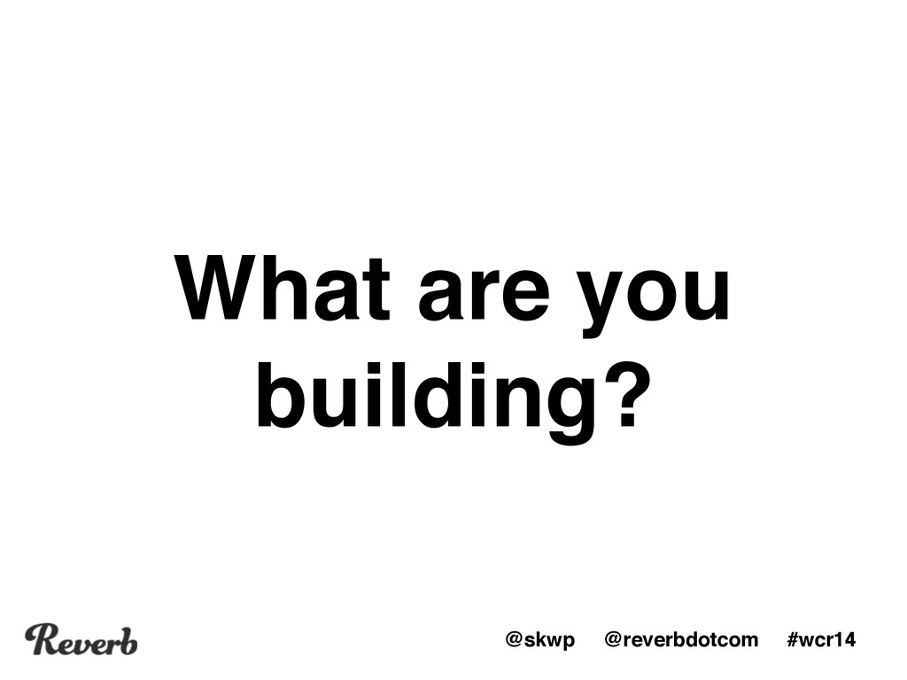@skwp @reverbdotcom #wcr14 What are you buildin...