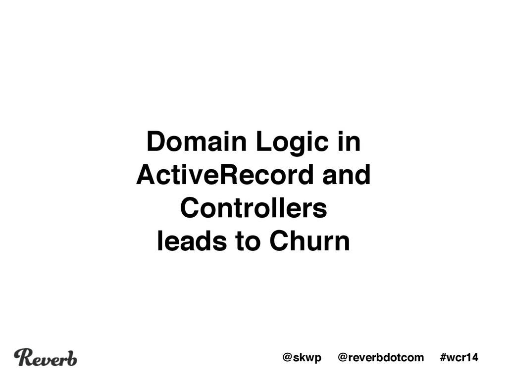 @skwp @reverbdotcom #wcr14 Domain Logic in Acti...
