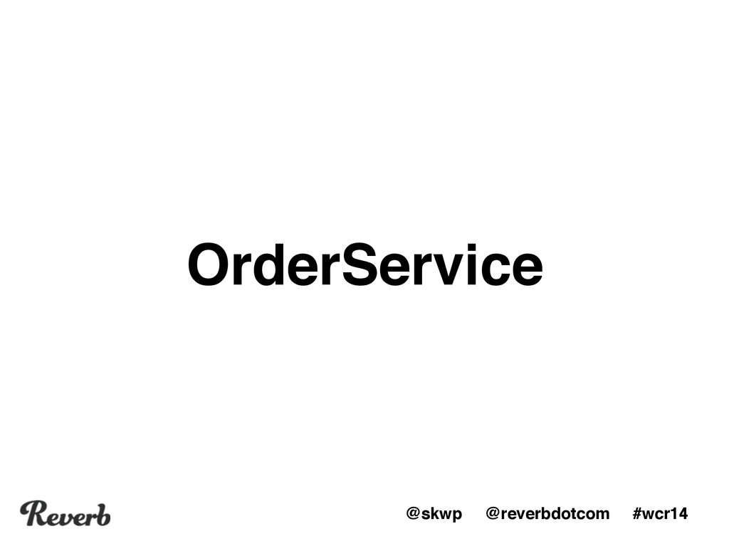 @skwp @reverbdotcom #wcr14 OrderService