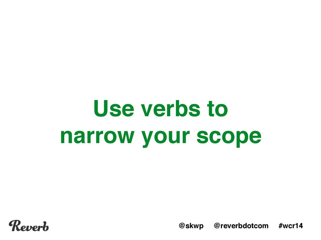 @skwp @reverbdotcom #wcr14 Use verbs to narrow ...