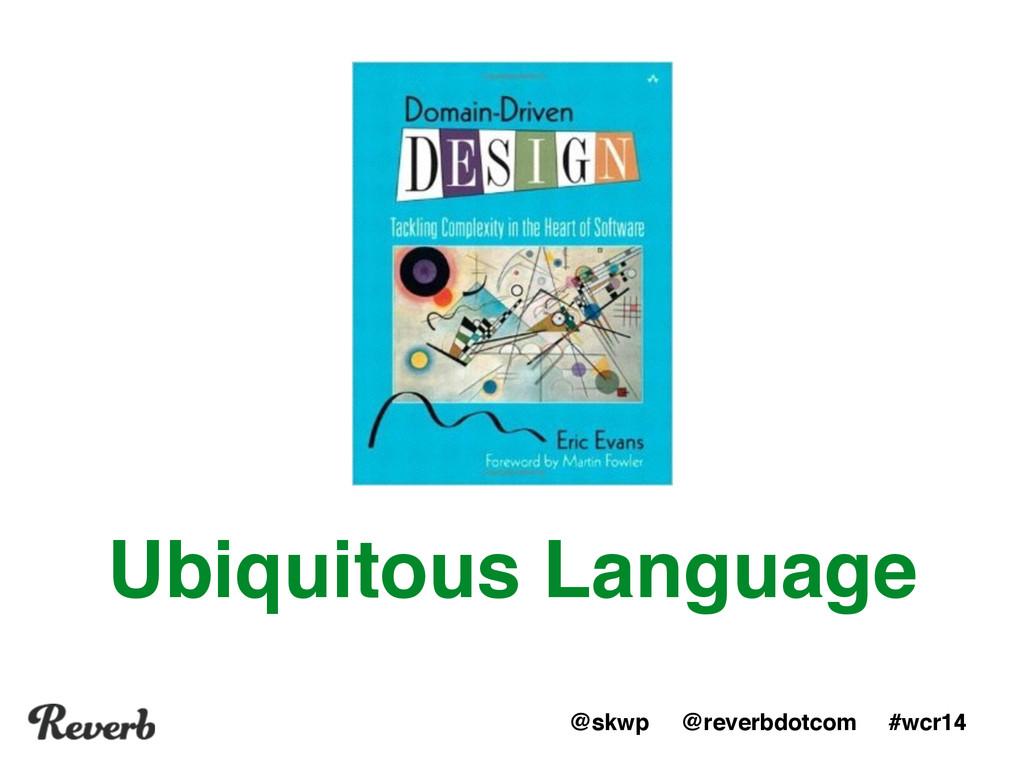 @skwp @reverbdotcom #wcr14 Ubiquitous Language