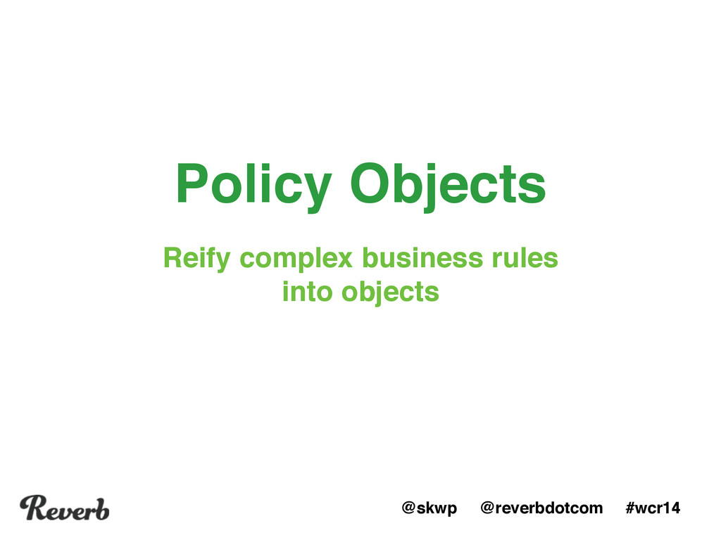 @skwp @reverbdotcom #wcr14 Policy Objects Reify...