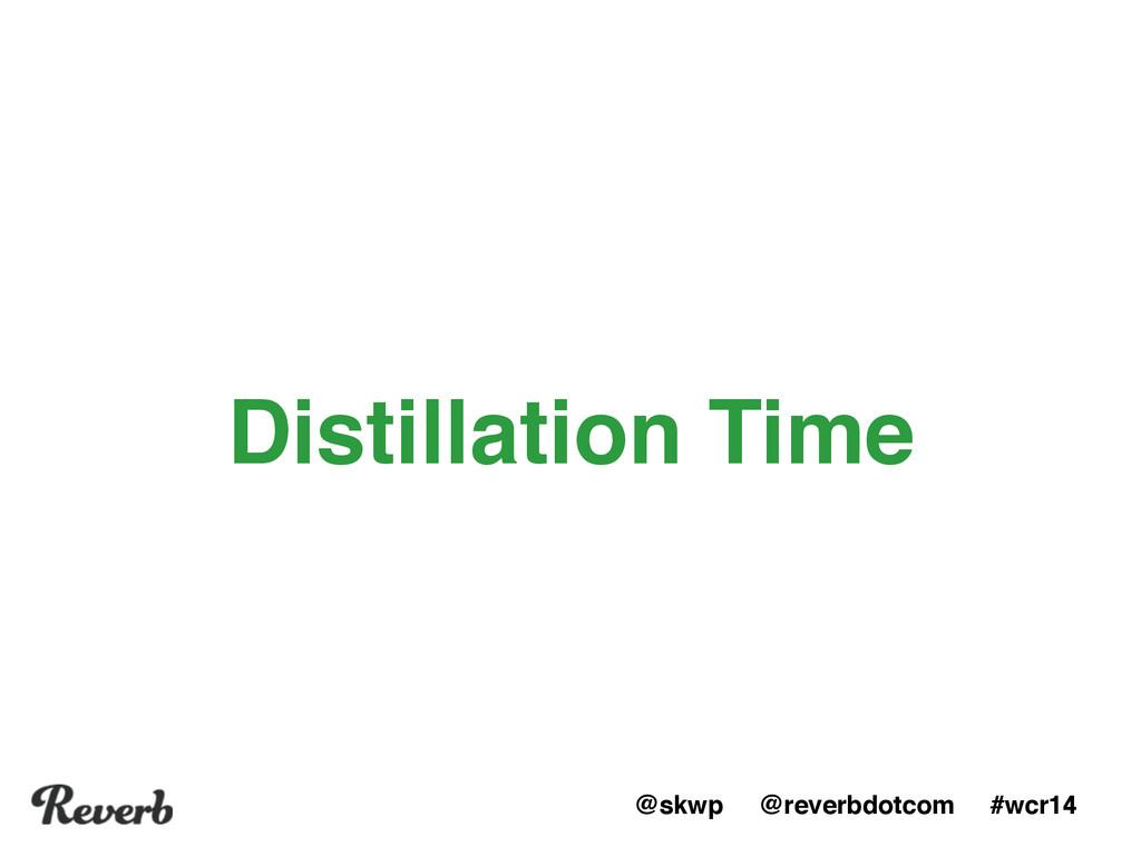 @skwp @reverbdotcom #wcr14 Distillation Time