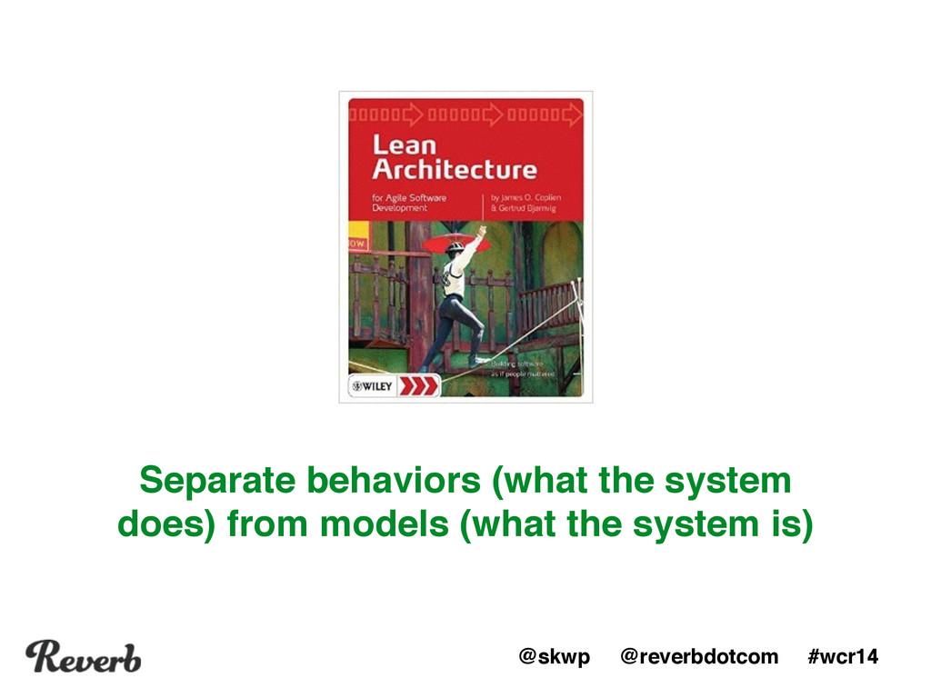 @skwp @reverbdotcom #wcr14 Separate behaviors (...