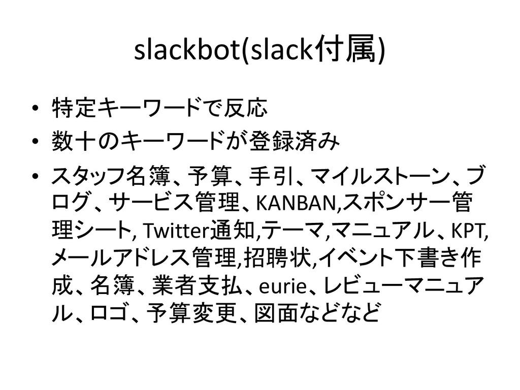 slackbot(slack付属) • 特定キーワードで反応 • 数十のキーワードが登録済み ...