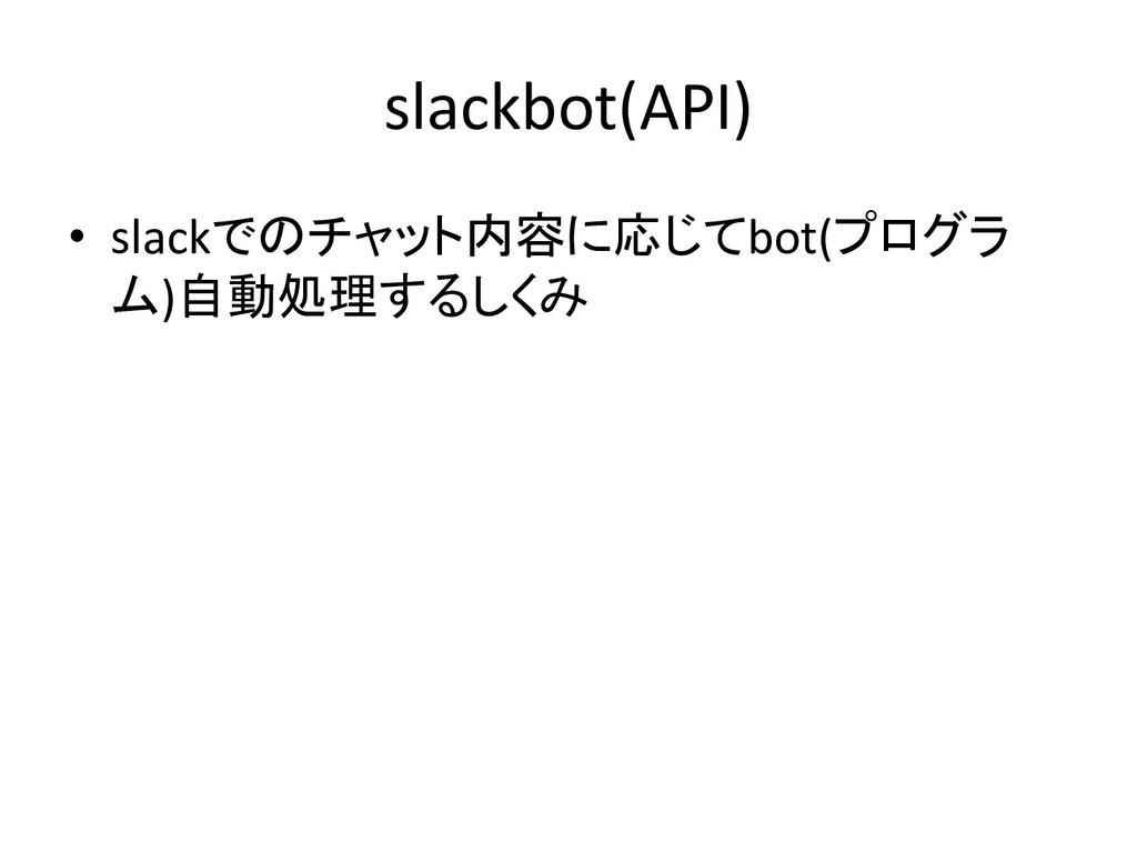 slackbot(API) • slackでのチャット内容に応じてbot(プログラ ム)自動処...