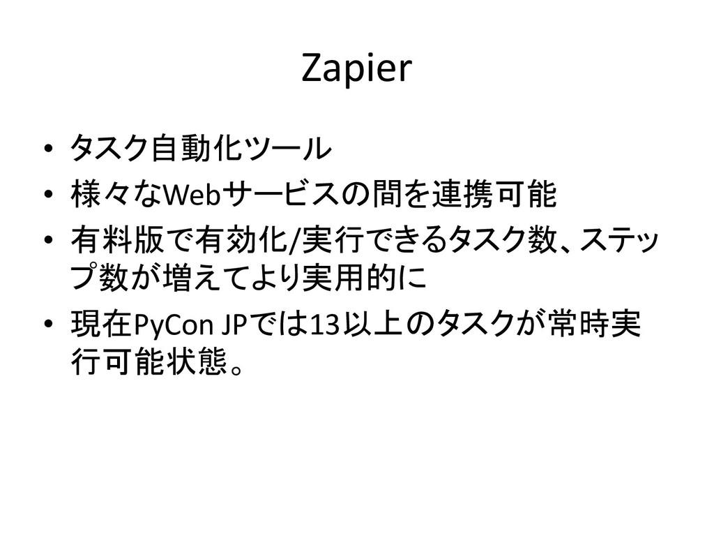 Zapier • タスク自動化ツール • 様々なWebサービスの間を連携可能 • 有料版で有効...