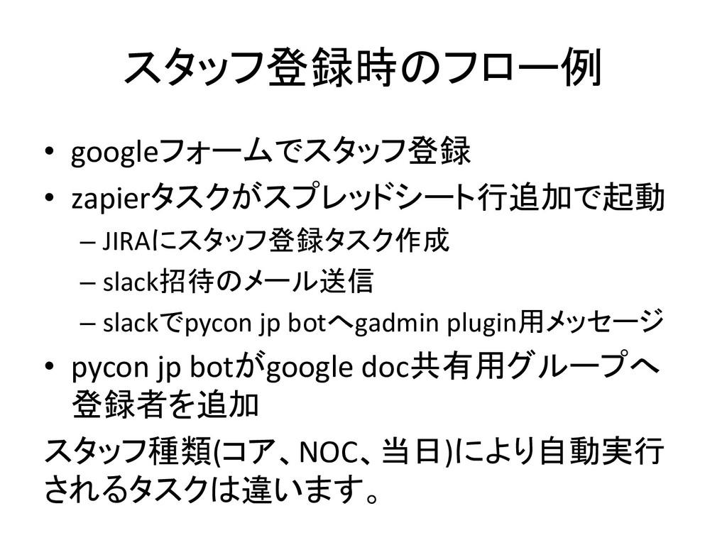 スタッフ登録時のフロー例 • googleフォームでスタッフ登録 • zapierタスクがスプ...