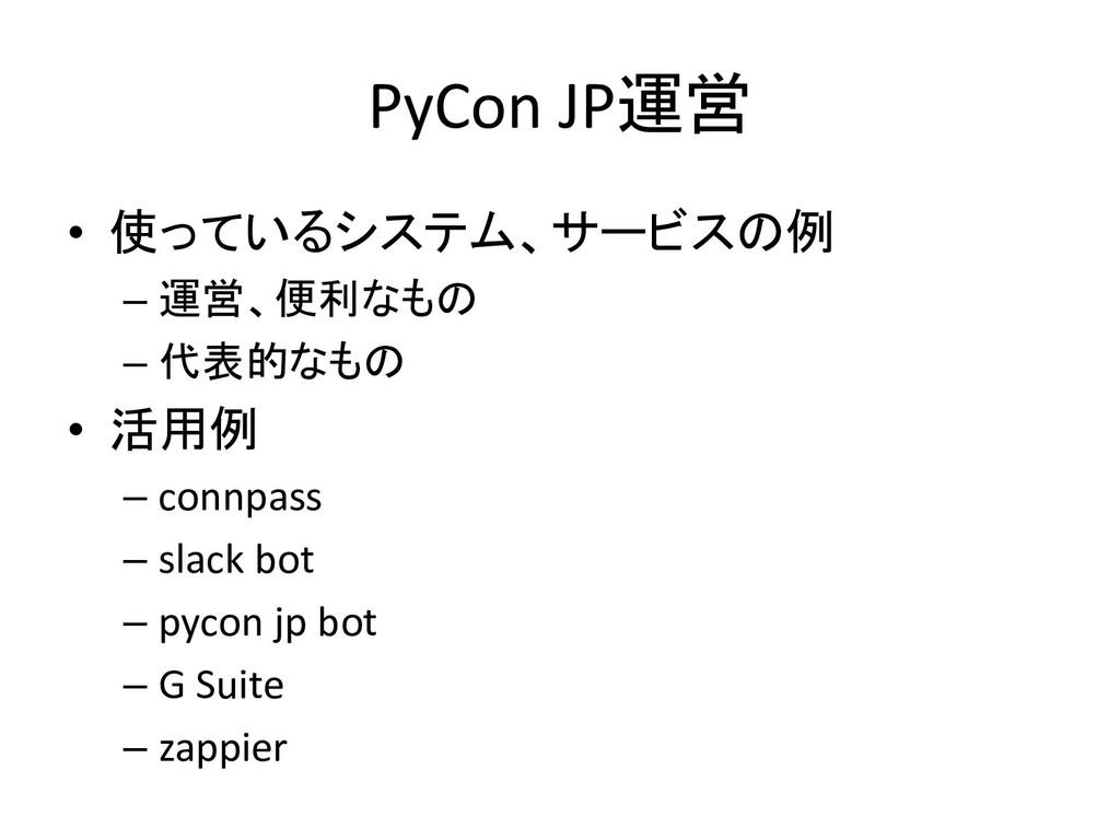 PyCon JP運営 • 使っているシステム、サービスの例 – 運営、便利なもの – 代表的な...