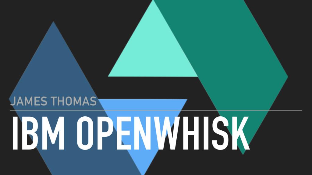IBM OPENWHISK JAMES THOMAS