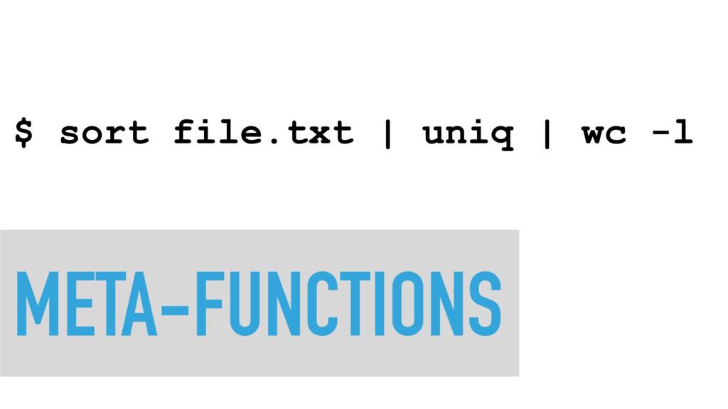 META-FUNCTIONS $ sort file.txt   uniq   wc -l