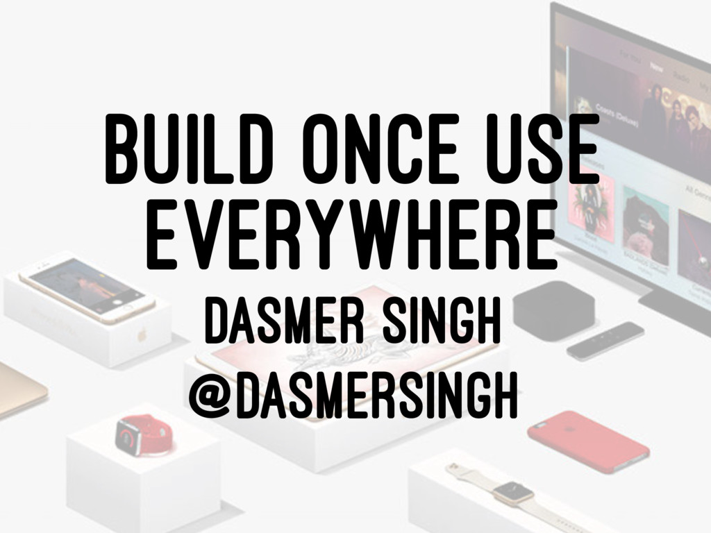 BUILD ONCE USE EVERYWHERE DASMER SINGH @DASMERS...