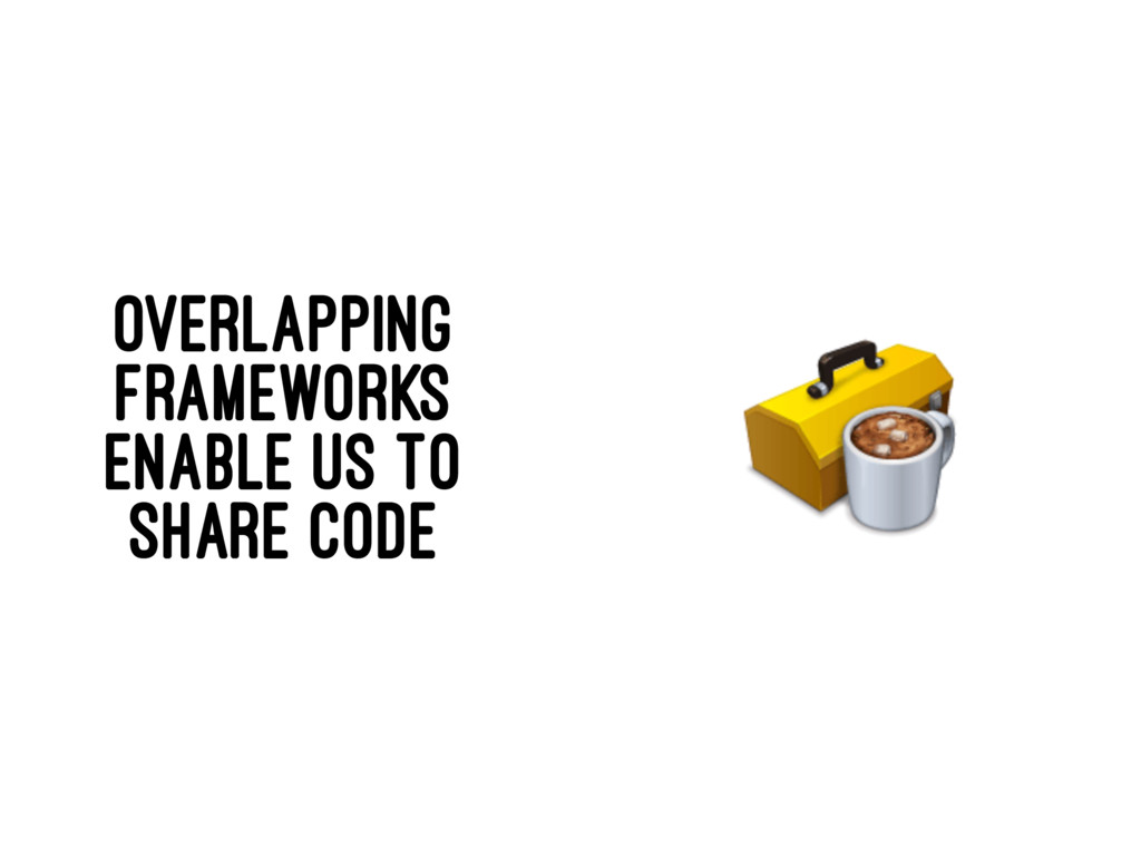 OVERLAPPING FRAMEWORKS ENABLE US TO SHARE CODE