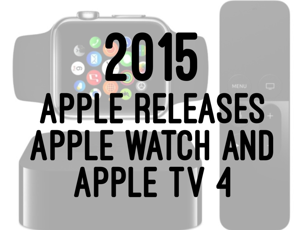 2015 APPLE RELEASES APPLE WATCH AND APPLE TV 4