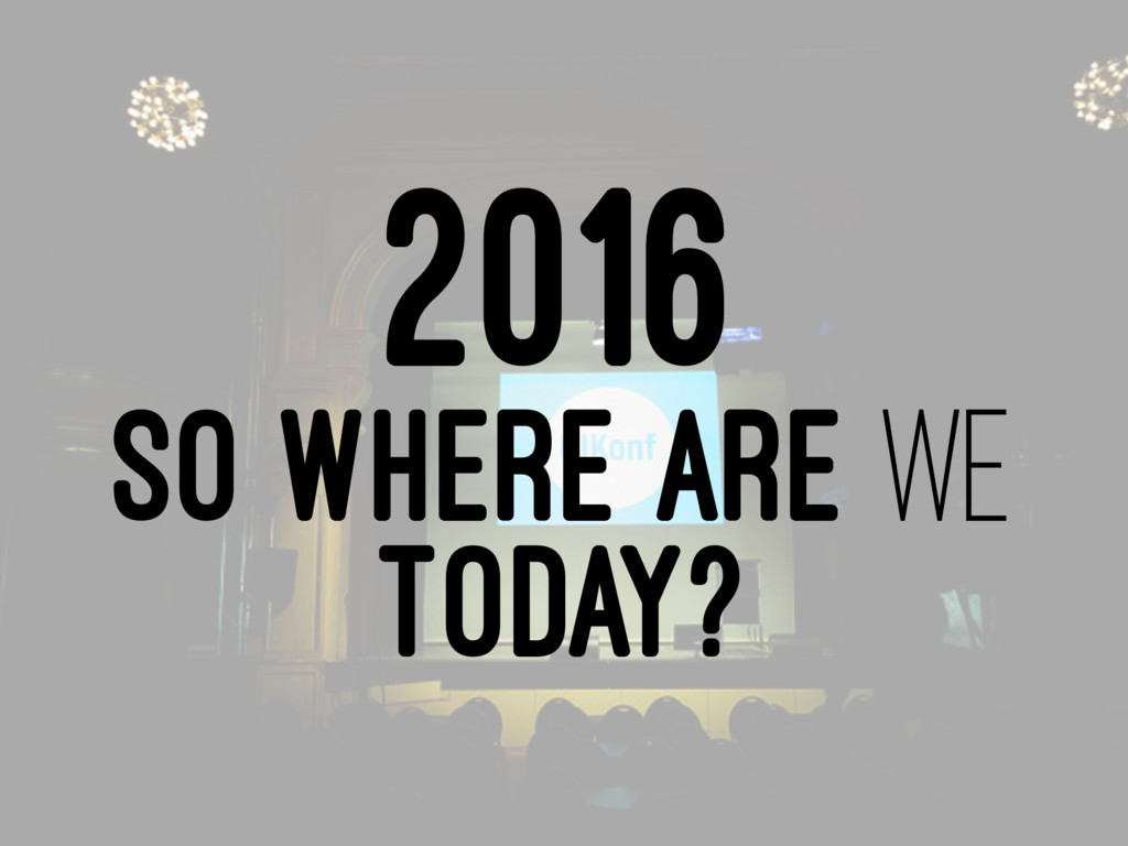 2016 SO WHERE ARE WE TODAY?