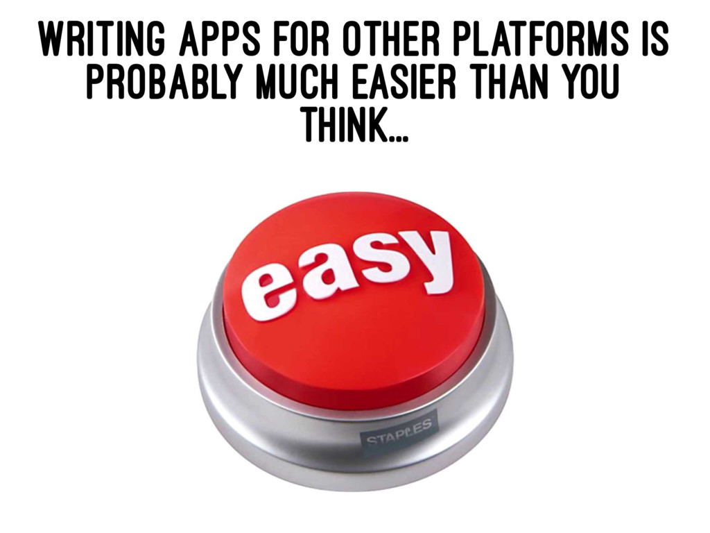 WRITING APPS FOR OTHER PLATFORMS IS PROBABLY MU...