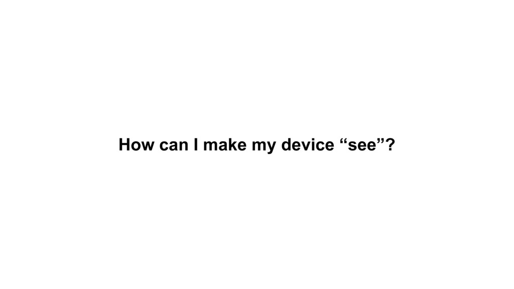 "How can I make my device ""see""?"