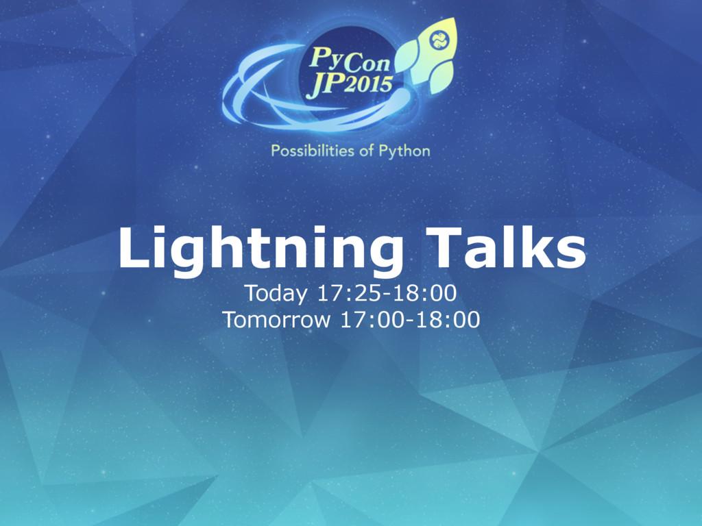 Lightning Talks Today 17:25-18:00 Tomorrow 17:0...