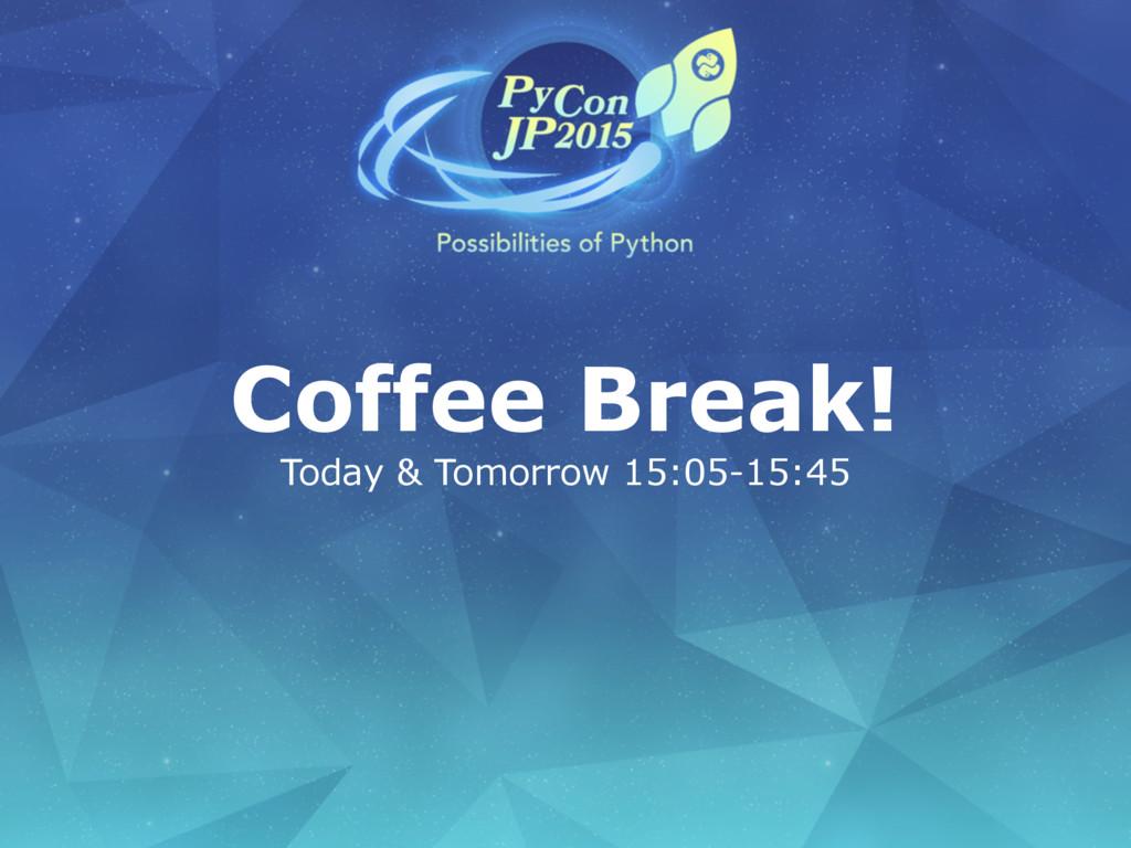 Coffee Break! Today & Tomorrow 15:05-15:45