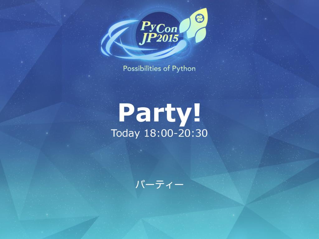 Party! Today 18:00-20:30 ύʔςΟʔ