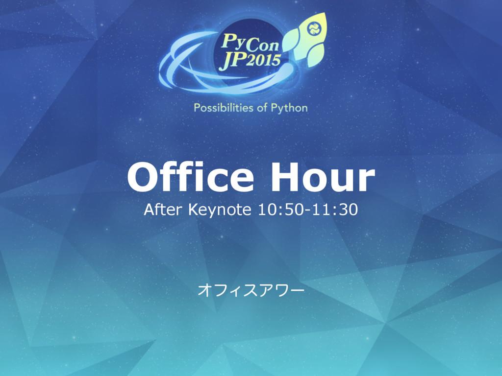 Office Hour After Keynote 10:50-11:30 ΦϑΟεΞϫʔ