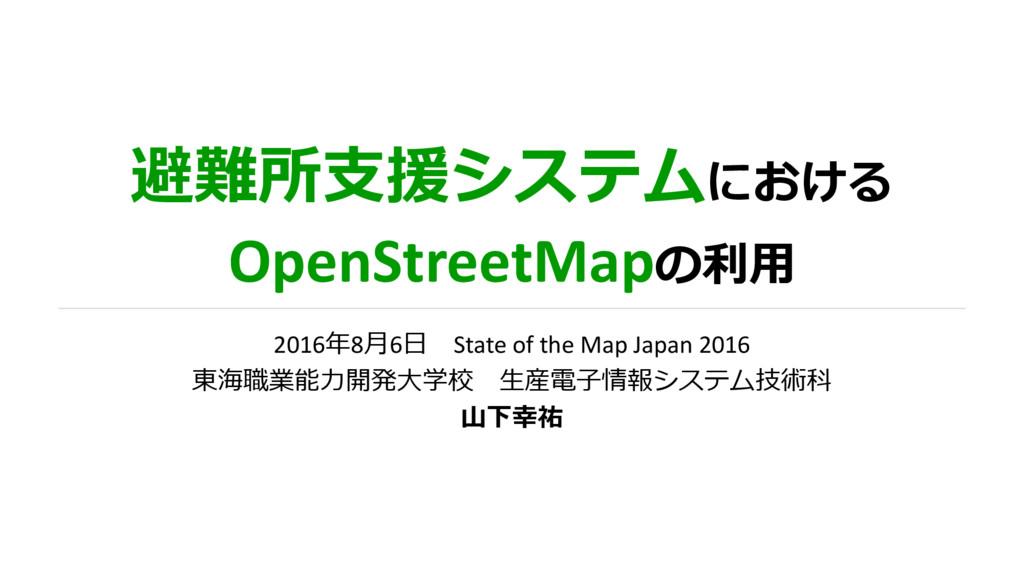 避難所支援システムにおける OpenStreetMapの利用 2016年8月6日 State ...