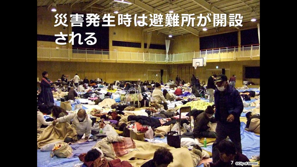 災害発生時は避難所が開設 される 7