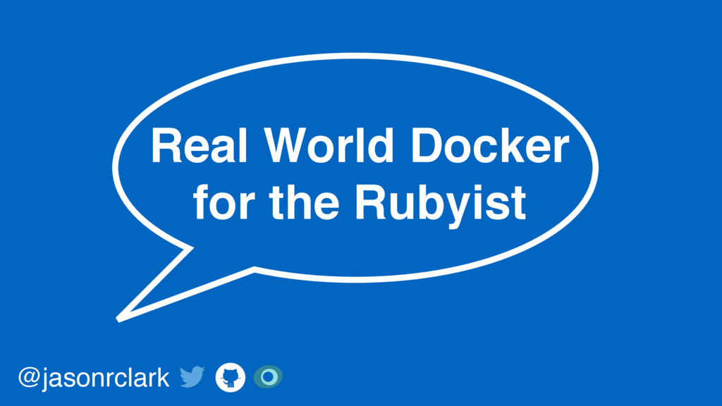 Real World Docker for the Rubyist @jasonrclark