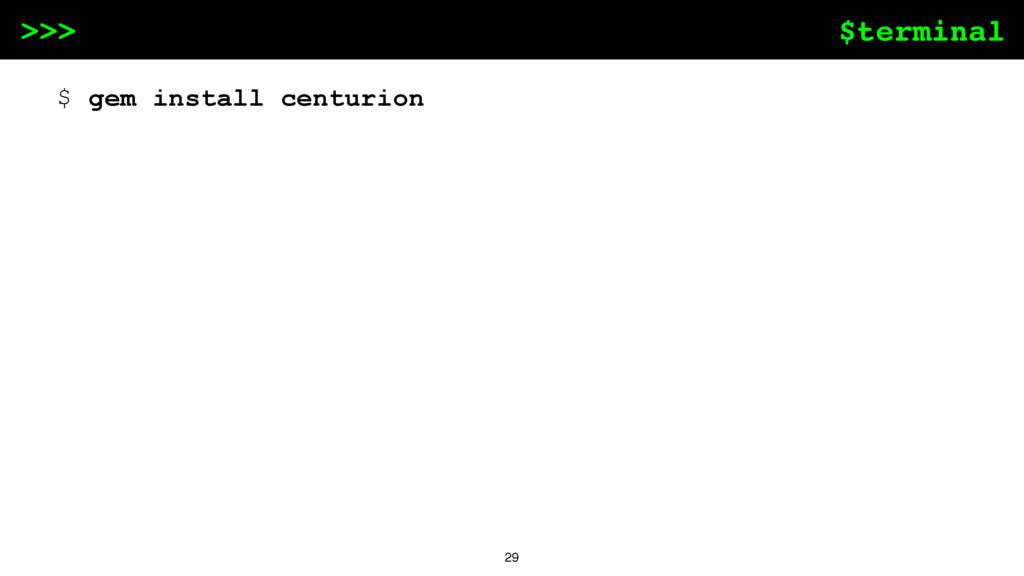 $terminal >>> 29 $ gem install centurion