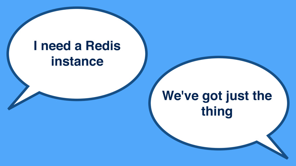 I need a Redis instance We've got just the thing