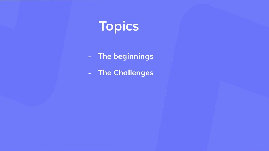 - The beginnings - The Challenges Topics