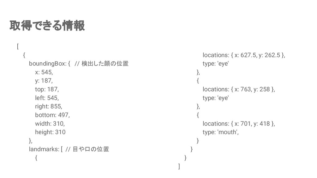 取得できる情報 [ { boundingBox: { // 検出した顔の位置 x: 545, ...