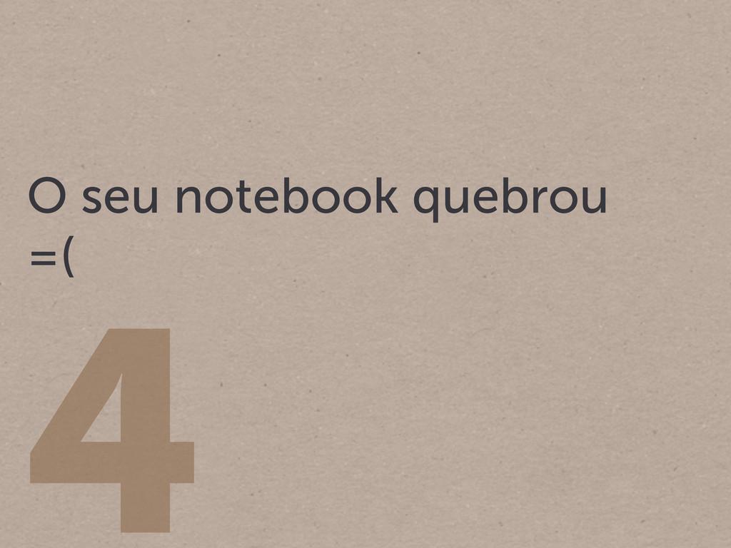 4 O seu notebook quebrou =(