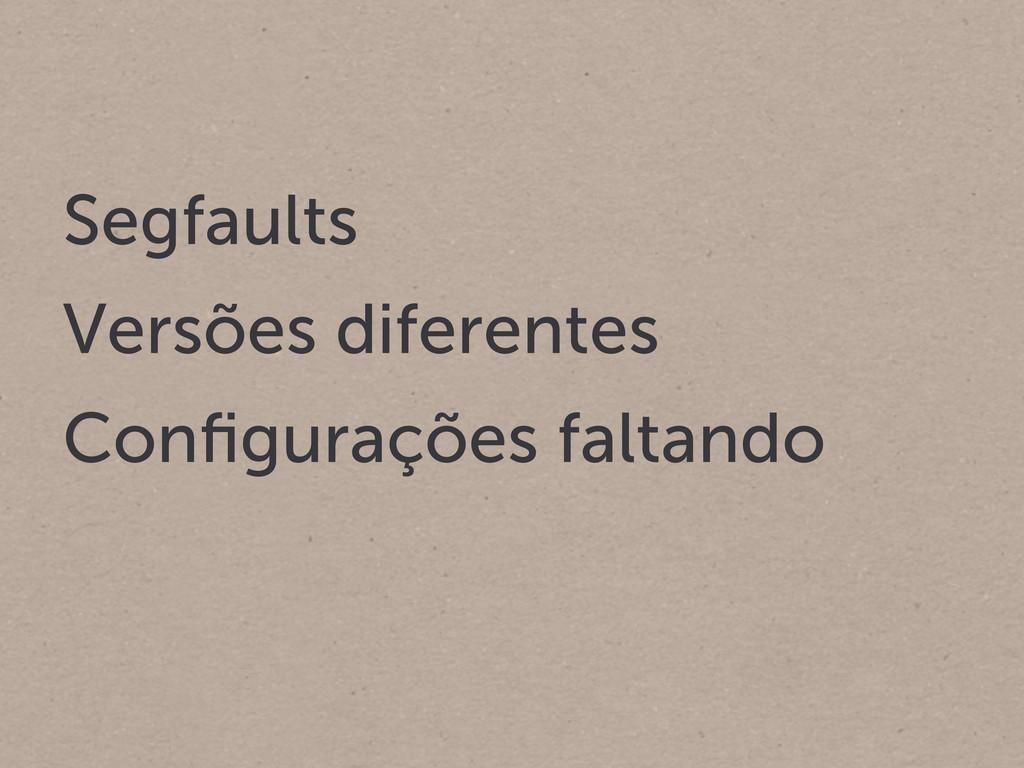 Segfaults Versões diferentes Configurações falta...