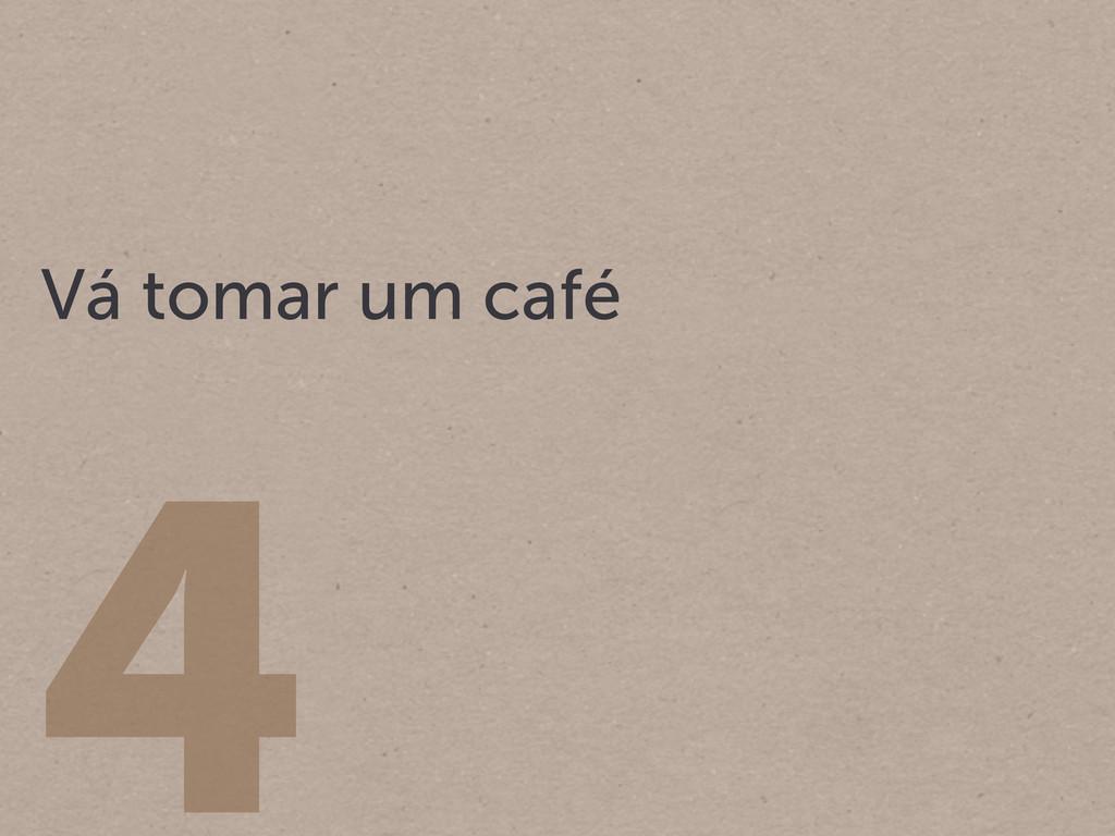 4 Vá tomar um café