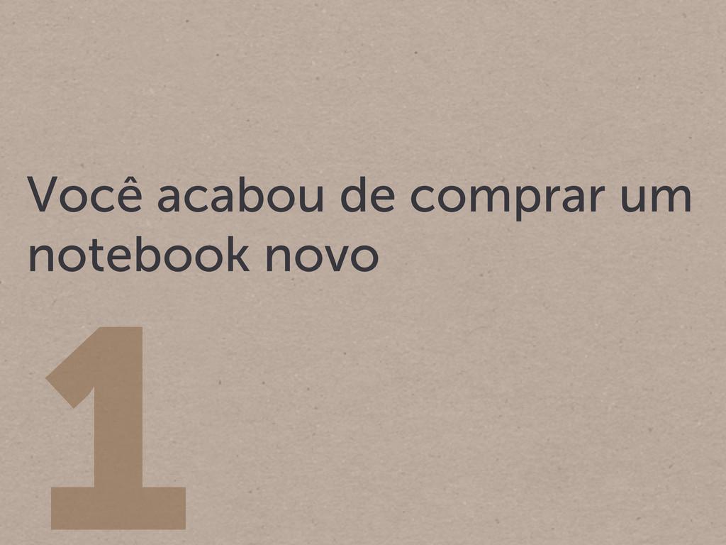 1 Você acabou de comprar um notebook novo