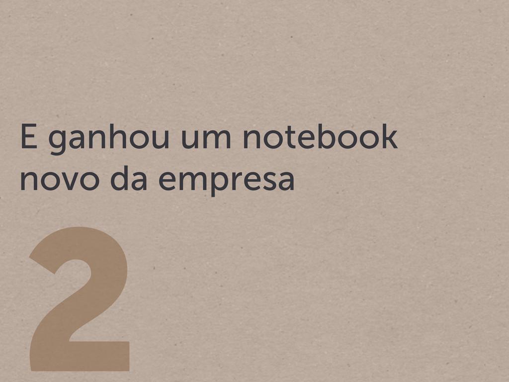 2 E ganhou um notebook novo da empresa