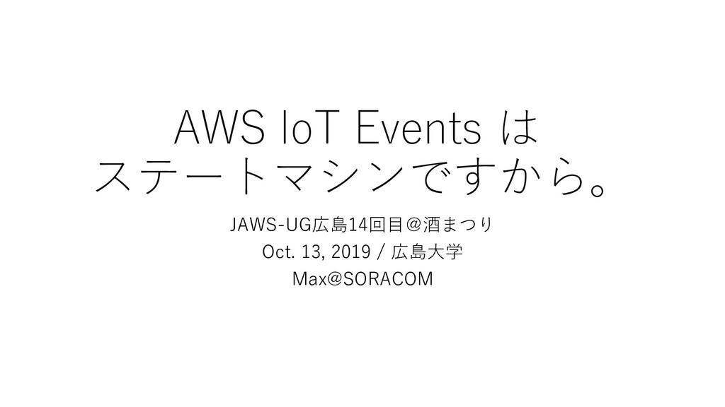 AWS IoT Events は ステートマシンですから。 JAWS-UG広島14回目@酒まつ...