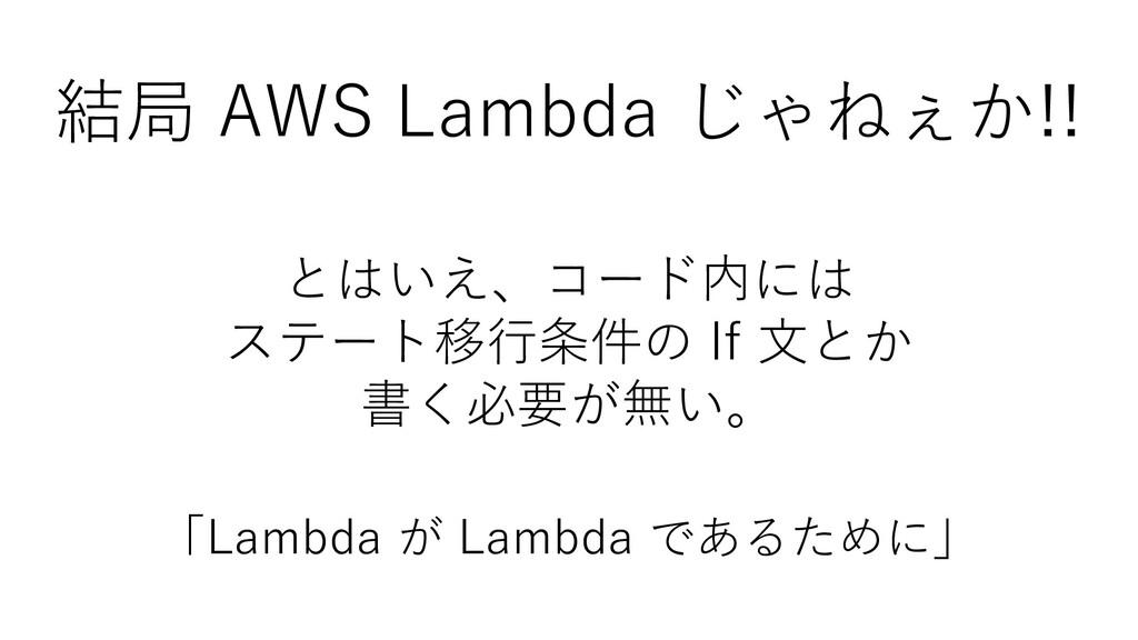 結局 AWS Lambda じゃねぇか!! とはいえ、コード内には ステート移行条件の If ...