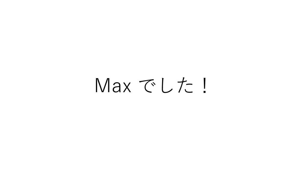 Max でした!