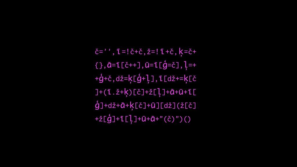 č='',ī=!č+č,ž=!ī+č,ķ=č+ {},ā=ī[č++],ū=ī[ģ=č],ļ=...