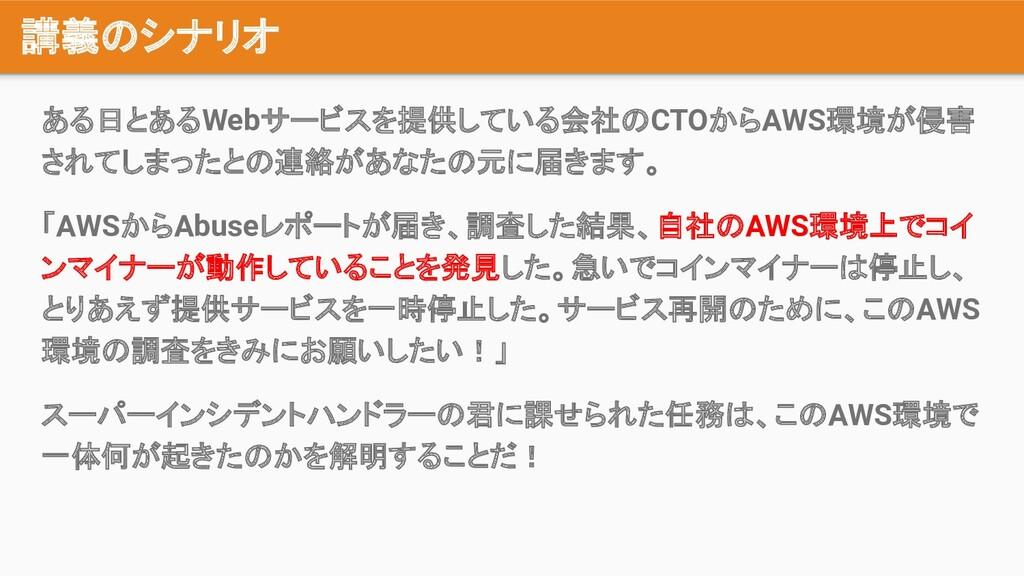 講義のシナリオ ある日とあるWebサービスを提供している会社のCTOからAWS環境が侵害 され...