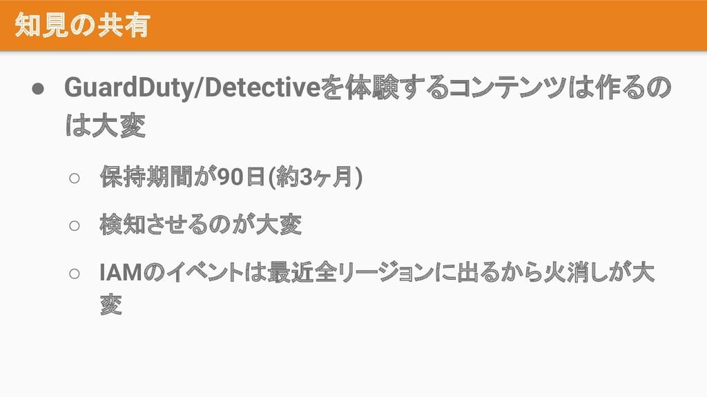 知見の共有 ● GuardDuty/Detectiveを体験するコンテンツは作るの は大変 ○...