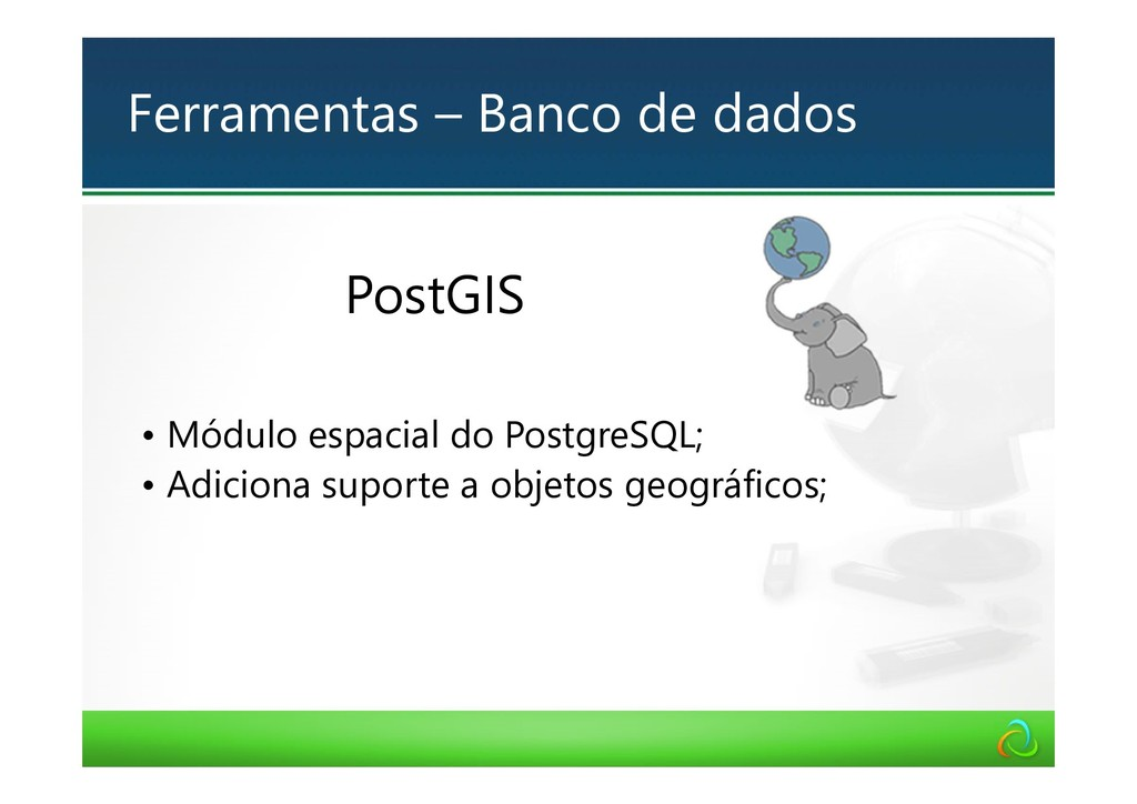 PostGIS • Módulo espacial do PostgreSQL; • Adic...