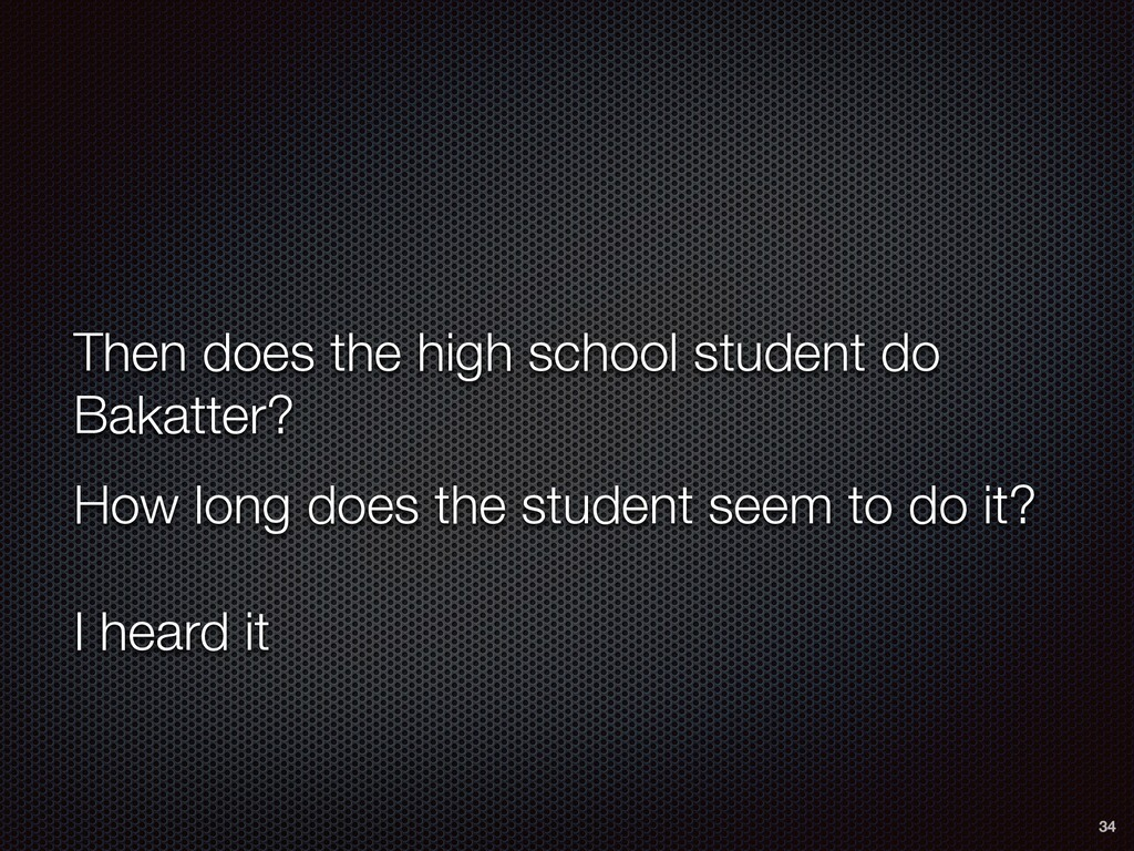 Then does the high school student do Bakatter? ...