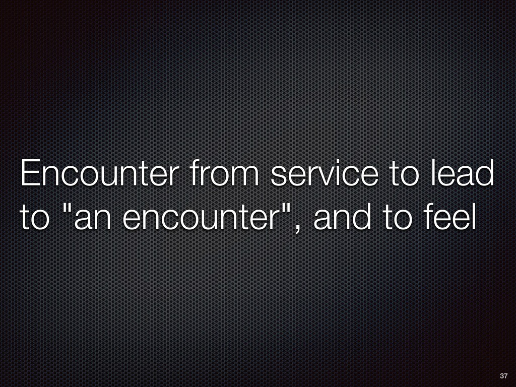 """Encounter from service to lead to """"an encounter..."""