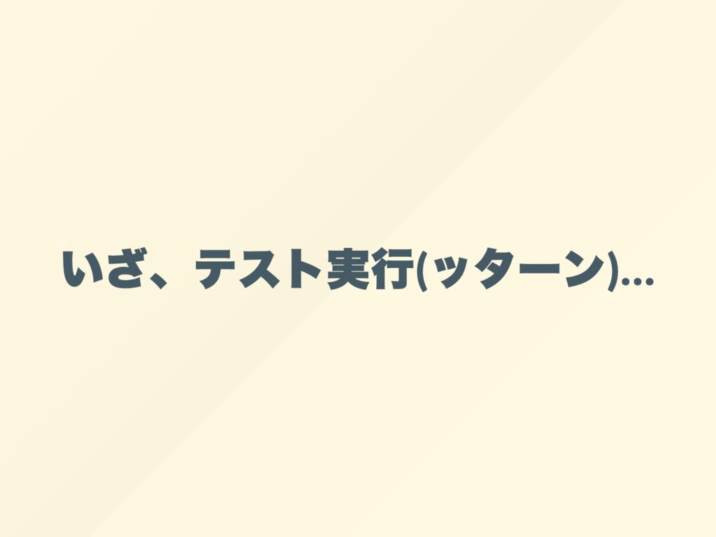 いざ、 テスト実行( ッター ン)…