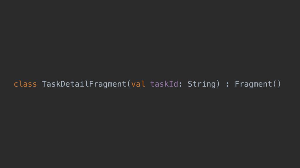 class TaskDetailFragment(val taskId: String) : ...