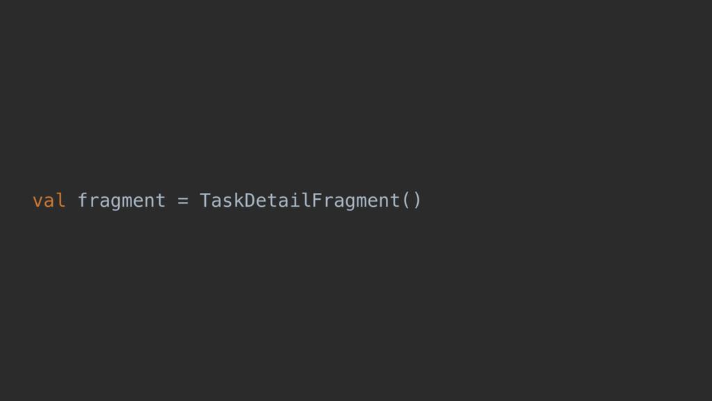 val fragment = TaskDetailFragment()